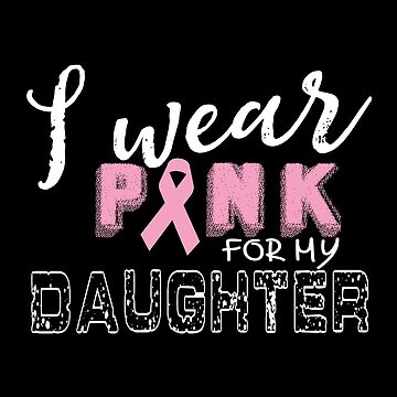 I Wear Pink For My Daughter - Cancer Awareness by SmartStyle