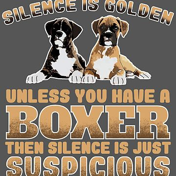 Boxer Dog Design - Silence Is Golden Unless You Have A Boxer Then Silence Is Just Suspicious  by kudostees