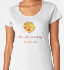The Sun Is Trying To Kill Me Women's Premium T-Shirt