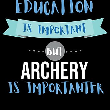 Education Is Important but Archery Is Importanter by epicshirts