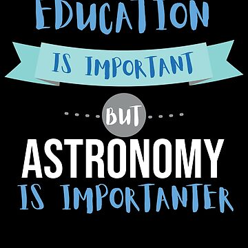 Education Is Important but Astronomy Is Importanter by epicshirts