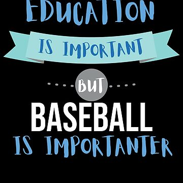 Education Is Important but Baseball Is Importanter by epicshirts
