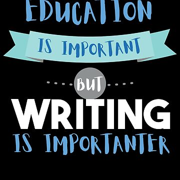 Education Is Important but Writing Is Importanter by epicshirts