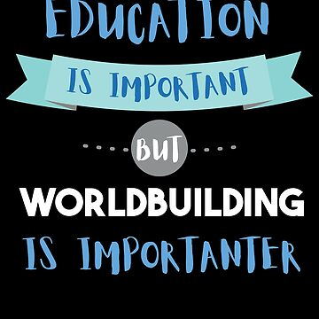 Education Is Important but Worldbuilding Is Importanter by epicshirts