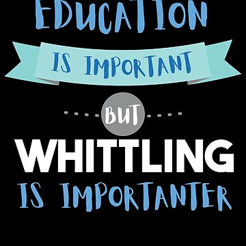 Education Is Important but Whittling Is Importanter by epicshirts