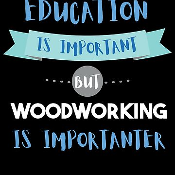 Education Is Important but Woodworking Is Importanter by epicshirts