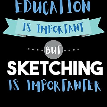 Education Is Important but Sketching Is Importanter by epicshirts