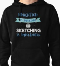 Education Is Important but Sketching Is Importanter Pullover Hoodie