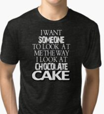 I want someone to look at me the way I look at chocolate cake Tri-blend T-Shirt