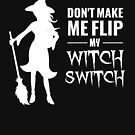 (tshirt) Dont Make Me Flip My Witch Switch (white fill) by KaylinArt