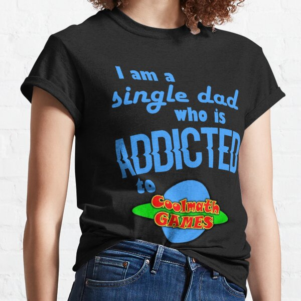 I am a single Dad who is addicted to Cool Math Games Classic T-Shirt