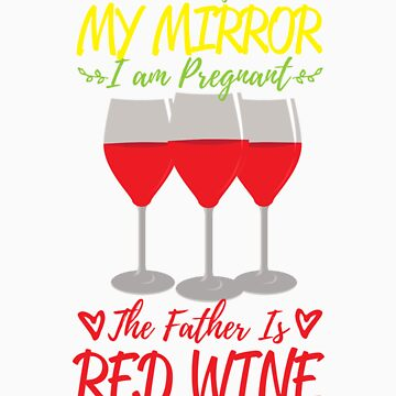 According To My Mirror I am Pregnant The Father Is Red Wine Shirt by orangepieces