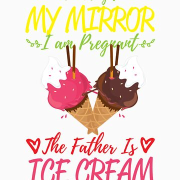 According To My Mirror I am Pregnant The Father Is Ice Cream Shirt by orangepieces