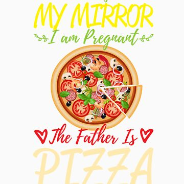 According To My Mirror I am Pregnant The Father Is Pizza Shirt by orangepieces