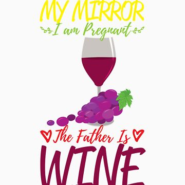 According To My Mirror I am Pregnant The Father Is Wine Shirt by orangepieces