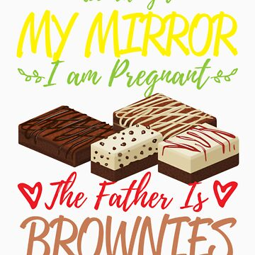 According To My Mirror I am Pregnant The Father Is Brownies Shirt by orangepieces