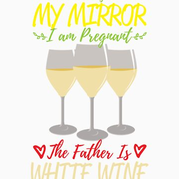 According To My Mirror I am Pregnant The Father Is White Wine Shirt by orangepieces