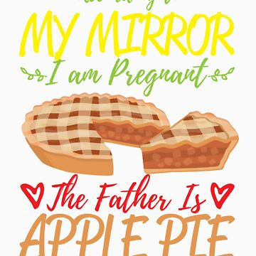 According To My Mirror I am Pregnant The Father Is Apple Pie Shirt by orangepieces