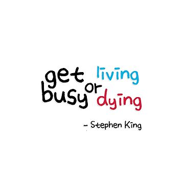 Get Busy Living or Get Busy Dying Quote by Stephen King by bellmakesart
