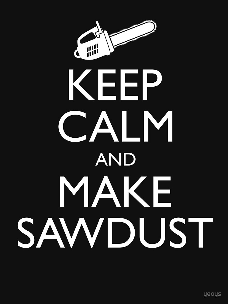 Keep Calm And Make Sawdust - Funny Lumberjack Gift von yeoys