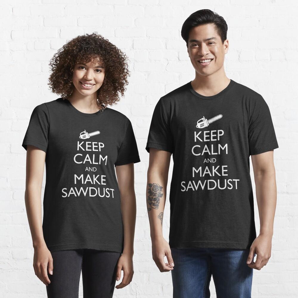 Keep Calm And Make Sawdust - Funny Lumberjack Gift Essential T-Shirt