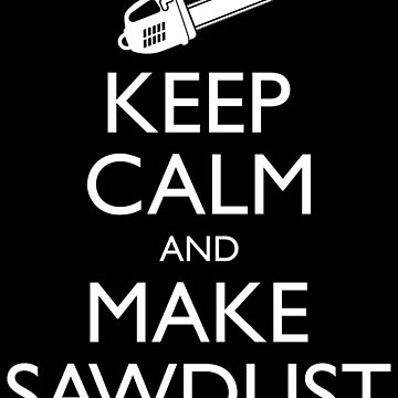 Keep Calm And Make Sawdust - Funny Lumberjack Gift by yeoys