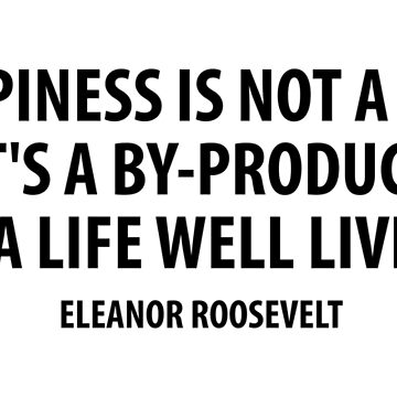 Happiness is not a goal. It's a by-product of a life well lived. Eleanor Roosevelt by designite