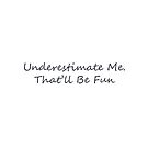 Underestimate Me, That will be fun. Empowering message by RDRiccoboni