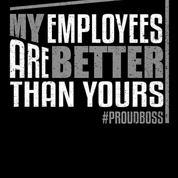 My Employees Are Better Proud Boss Manage Supervisor by kieranight