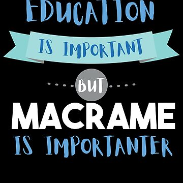 Education Is Important but Macrame Is Importanter by epicshirts