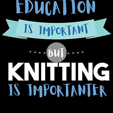 Education Is Important but Knitting Is Importanter by epicshirts