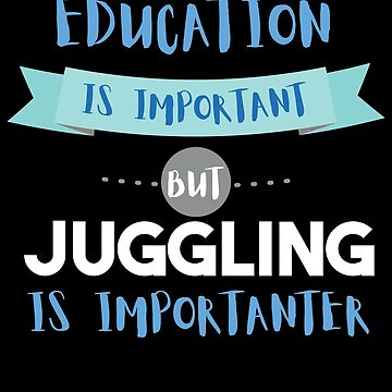 Education Is Important but Juggling Is Importanter by epicshirts