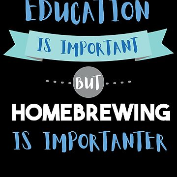 Education Is Important but Homebrewing Is Importanter by epicshirts