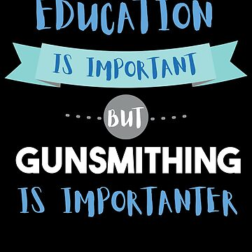 Education Is Important but Gunsmithing Is Importanter by epicshirts