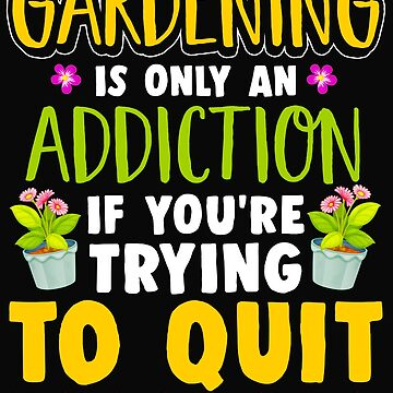 Gardening Only An Addiction Trying To Quit by Mrpotts73