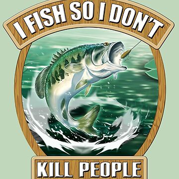 I Fish So I Don't Kill People by wrapgraphics