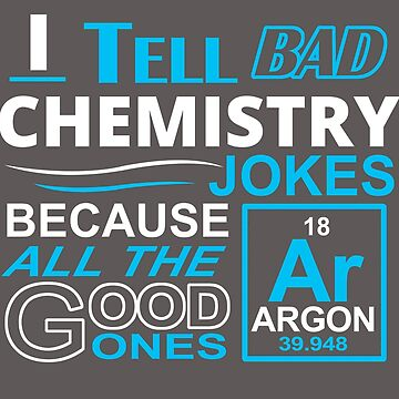 I Tell Bad Chemistry Jokes Because All The Good Ones Argon by flipper42
