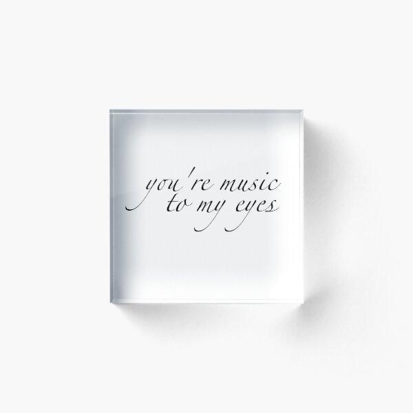Youre music to my eyes Acrylic Block