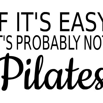 If It's Easy It's Probably Not Pilates by coolfuntees