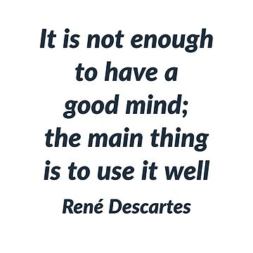 It is not enough to have a good mind; the main thing is to use it well - Rene Descartes Quote  by IdeasForArtists