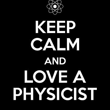 Keep Calm and Love A Physicist by sillyshirtsco