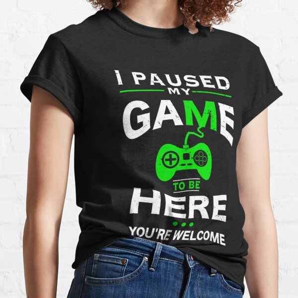I Paused My Game to be Here You're Welcome T-shirt Classic T-Shirt