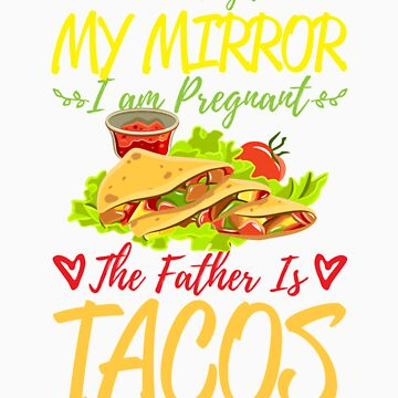 According To My Mirror I am Pregnant The Father Is Tacos Shirt by orangepieces