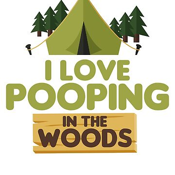 I Love Pooping In The Woods T-Shirt by mia1949