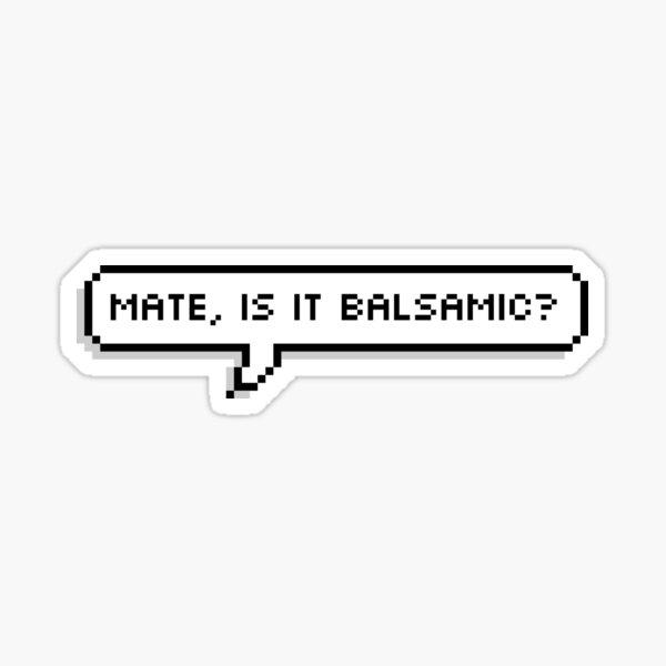 Mate, is it balsamic? Sticker