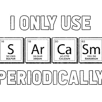 I Only Use Sarcasm Periodically Funny Chemistry Elements  by jamescrowe1987