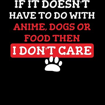 If it doesn't have to do with anime, dogs or food then I don't care: Funny T-Shirt for dog lovers by Dogvills