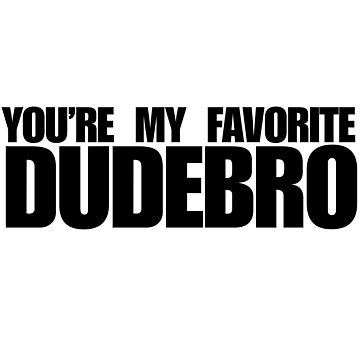 You're my favorite dudebro by Boogiemonst