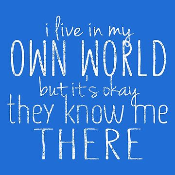 I Live in my Own World, But Its OK, They Know me There by ExpApparel