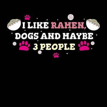 I Like Ramen, Dogs & Maybe 3 People : Funny T-Shirt For Dog Lovers by Dogvills